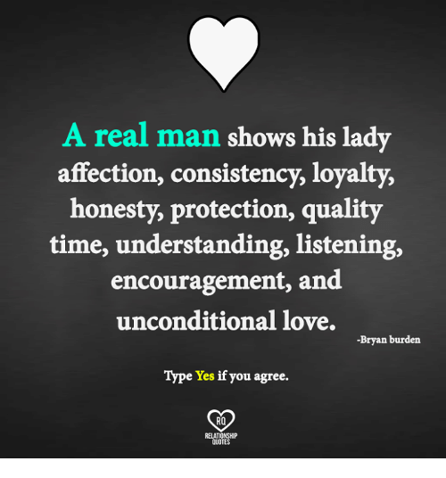 Love, Memes, and Time: A real man shows his lady  affection, consistency, loyalty,  honesty, protection, quality  time, understanding, listening,  encouragement, and  unconditional love.  -Bryan burden  Type Yes if you agree.  RO  RELAT  QUOTE