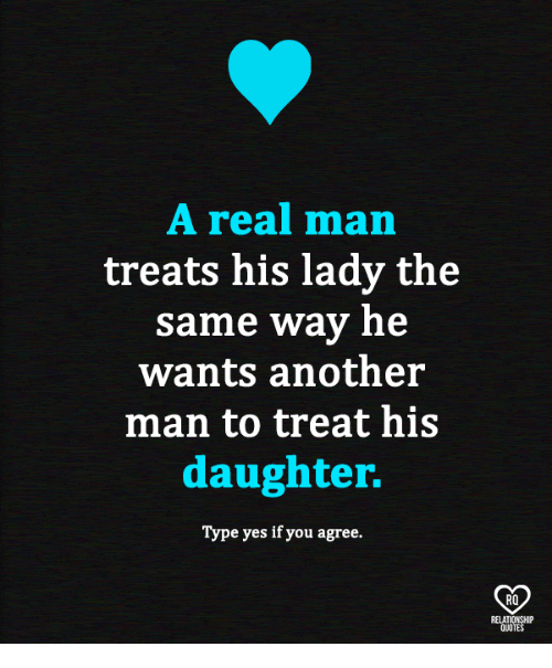Memes, 🤖, and Another: A real man  treats his lady the  same way he  wants another  man to treat his  daughter.  Type yes if you agree.  RO