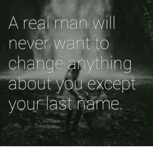 Memes, Change, and Never: A real man will  never want to  change anything  about you except  your last name.