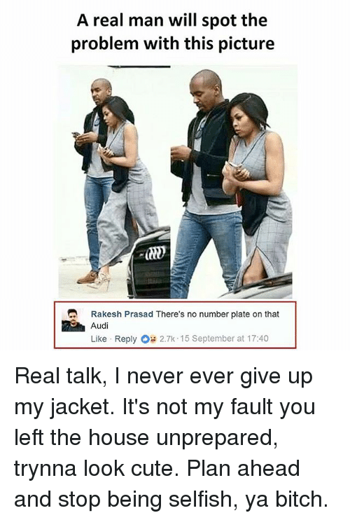 Bitch, Cute, and Memes: A real man will spot the  problem with this picture  Rakesh Prasad There's no number plate on that  Audi  Like Reply 2.7k . 15 September at 1 7:40 Real talk, I never ever give up my jacket. It's not my fault you left the house unprepared, trynna look cute. Plan ahead and stop being selfish, ya bitch.