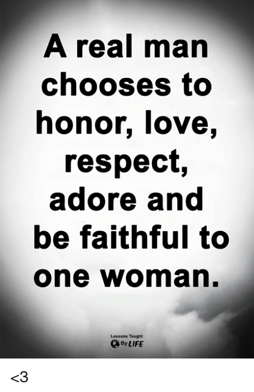 Life, Love, and Memes: A real mar  chooses to  honor, love,  respect,  adore and  be faithful to  one woman  Lessons Taught  By LIFE <3