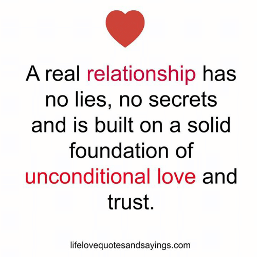 Love, Foundation, and Com: A real relationship has  no lies, no secrets  and is built on a solid  foundation of  unconditional love and  trust.  ifelovequotesandsayings.com