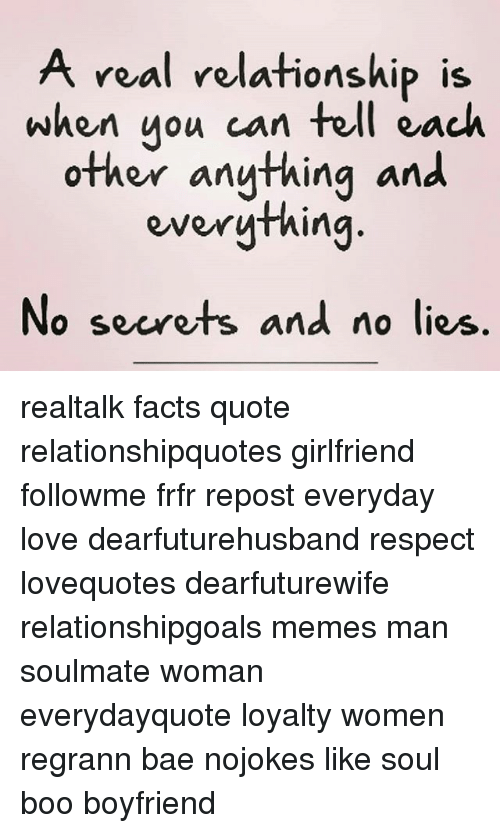Bae, Boo, and Facts: A real relationship is  when uou can tell each  other anything and  veal velafionship iS  No secrets and no lies realtalk facts quote relationshipquotes girlfriend followme frfr repost everyday love dearfuturehusband respect lovequotes dearfuturewife relationshipgoals memes man soulmate woman everydayquote loyalty women regrann bae nojokes like soul boo boyfriend