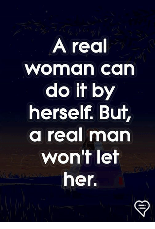 Memes, A Real Woman, and 🤖: A real  woman ca  do it by  herself. But,  a real man  won't let  her.
