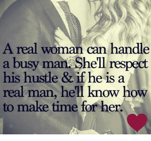 Respect, How To, and Time: A real woman can handle  a busy man Shell respect  his hustle & if he is a  real man, hell know how  to make time for her