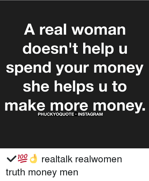 A Real Woman Doesnt Help U Spend Your Money She Helps U To Make
