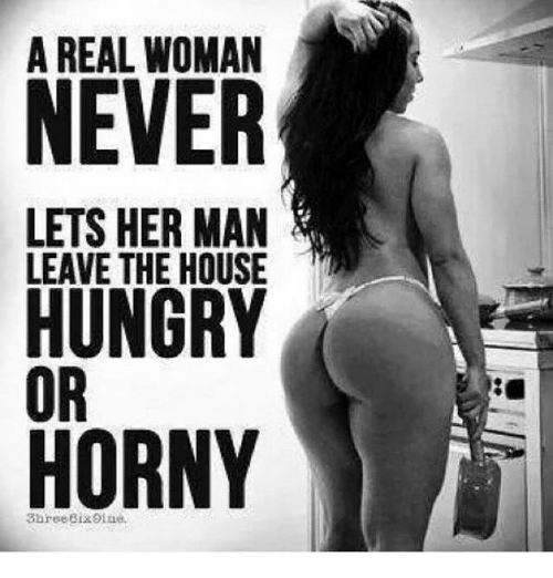 A good woman never lets her man leave the house