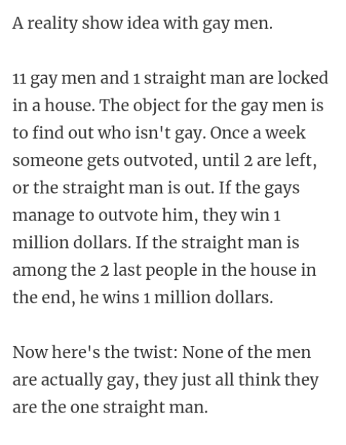 House, Reality, and Idea: A reality show idea with gay men.  11 gay men and 1 straight man are locked  in a house. The object for the gay men is  to find out who isn't gay. Once a week  someone gets outvoted, until 2 are left,  or the straight man is out. If the gays  manage to outvote him, they win 1  million dollars. If the straight man is  among the 2 last people in the house in  the end, he wins 1 million dollars.  Now here's the twist: None of the men  are actually gay, they just all think they  are the one straight man.