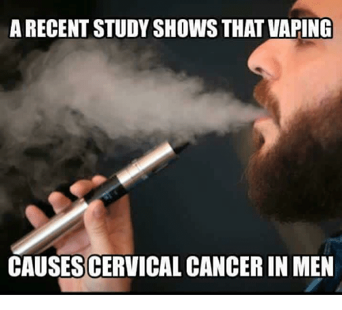 Funny, Cancer, and Vaping: A RECENT STUDY SHOWS THAT VAPING CAUSES CERVICAL  CANCER IN MEN