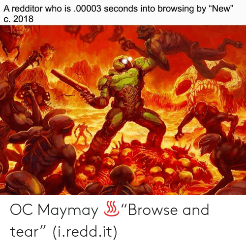 "Who, Redd, and New: A redditor who is.00003 seconds into browsing by ""New""  c. 2018  15 OC Maymay ♨""Browse and tear"" (i.redd.it)"