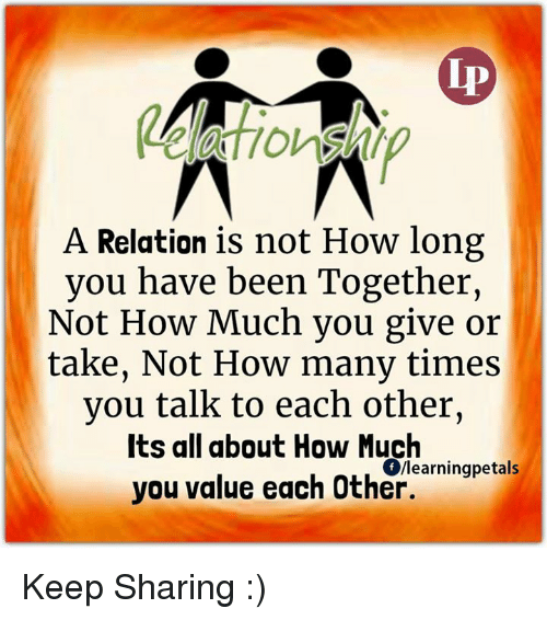 How Many Times, Memes, and 🤖: A Relation is not How long  you have been Together,  Not How Much you give or  take, Not How many times  you talk to each other,  Its all about How Much  Ollearningpetals  you value each Other. Keep Sharing :)