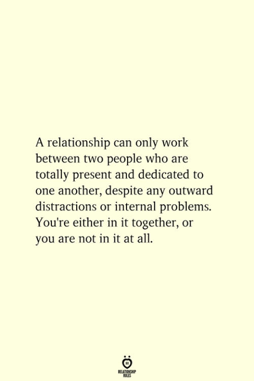 Work, Another, and Who: A relationship can only work  between two people who are  totally present and dedicated to  one another, despite any outward  distractions or internal problems.  You're either in it together, or  you are not in it at all.