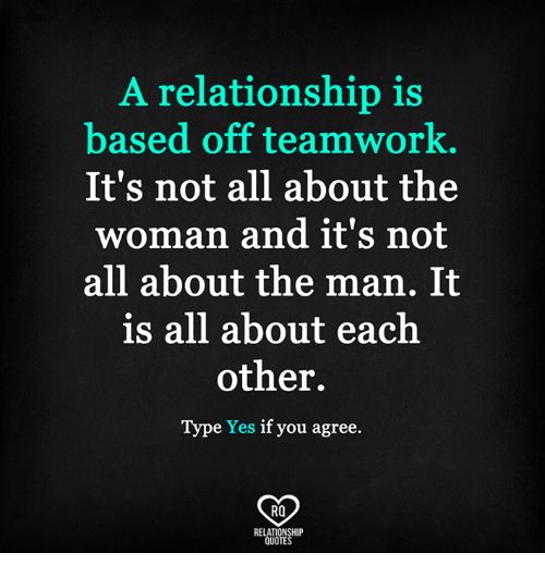 A Relationship Is Based Off Teamwork Its Not All About The Woman
