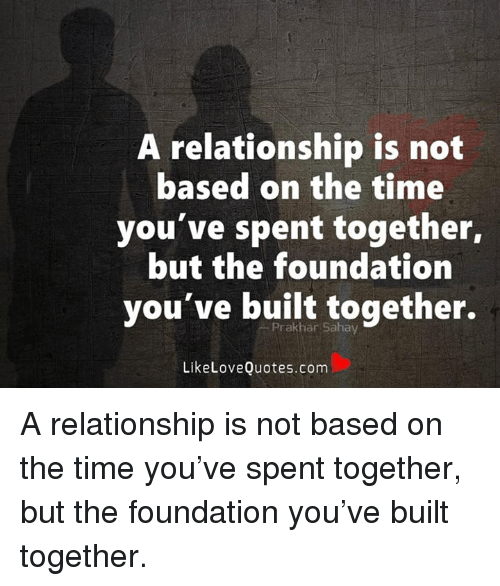A Relationship Is Not Based On The Time Youve Spent Together But