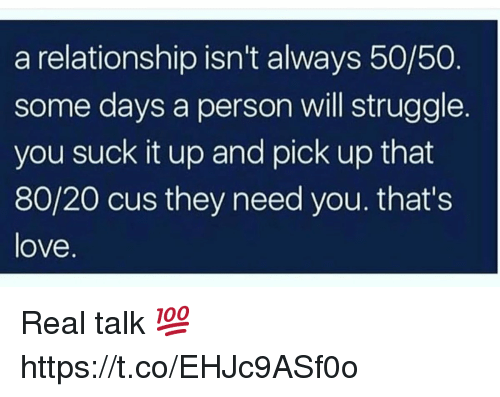 Love, Struggle, and Will: a relationship isn't always 50/50  some days a person will struggle  you suck it up and pick up that  80/20 cus they need you. thats  love. Real talk 💯 https://t.co/EHJc9ASf0o
