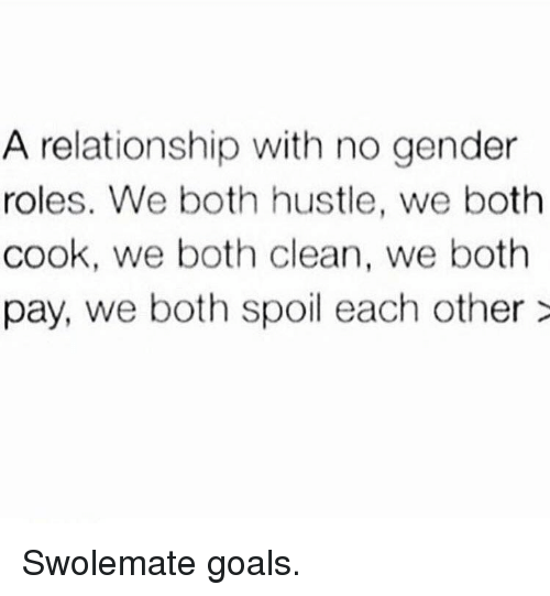 Goals, Gym, and Gender: A relationship with no gender  roles. We both hustle, we both  cook, we both clean, we both  pay, we both spoil each other> Swolemate goals.