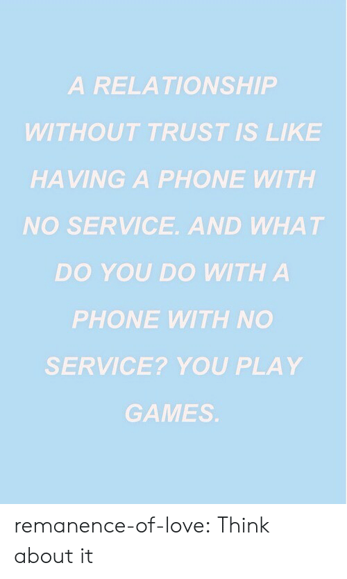 Love, Phone, and Target: A RELATIONSHIP  WITHOUT TRUST IS LIKE  HAVING A PHONE WITH  NO SERVICE. AND WHAT  DO YOU DO WITH A  PHONE WITH NO  SERVICE? YOU PLAY  GAMES remanence-of-love:  Think about it