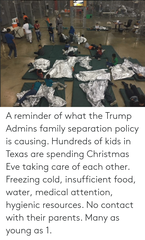 Christmas, Family, and Food: A reminder of what the Trump Admins family separation policy is causing. Hundreds of kids in Texas are spending Christmas Eve taking care of each other. Freezing cold, insufficient food, water, medical attention, hygienic resources. No contact with their parents. Many as young as 1.