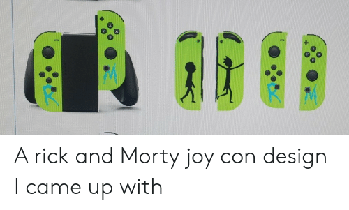 Rick and Morty, I Came, and Design: A rick and Morty joy con design I came up with