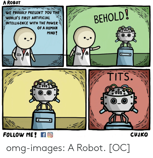 Omg, Tits, and Tumblr: A ROBOT  WE PROUDLY PRESENT YOU THE  WORLD'S FIRST ARTIFICIAL  INTELLIGENCE WITH THE POWER-  BEHOLD 、KA  OF A HUMAN  MIND!  TITS.  CUJKO omg-images:  A Robot. [OC]