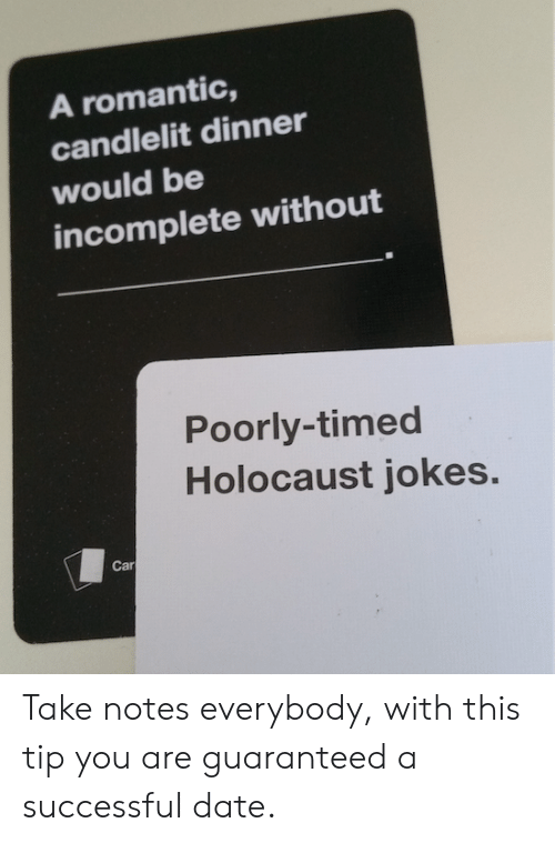 Date, Holocaust, and Jokes: A romantic,  candlelit dinner  would be  incomplete without  Poorly-timed  Holocaust jokes.  Car Take notes everybody, with this tip you are guaranteed a successful date.