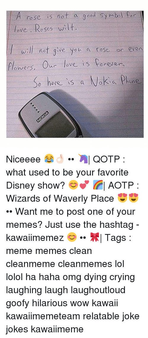 Memes, Wizards of Waverly Place, and 🤖: A rose is not a  good symbol Car  love Roses wilt.  will not give you a rose or even  flowers. our love is forever  here is a Nokia Phone Niceeee 😂👌🏻 •• 🦄| QOTP : what used to be your favorite Disney show? 😊💕 🌈| AOTP : Wizards of Waverly Place 😍😍 •• Want me to post one of your memes? Just use the hashtag -kawaiimemez 😊 •• 🎀| Tags : meme memes clean cleanmeme cleanmemes lol lolol ha haha omg dying crying laughing laugh laughoutloud goofy hilarious wow kawaii kawaiimemeteam relatable joke jokes kawaiimeme