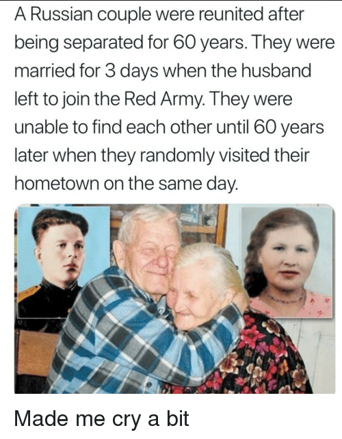 Army, Husband, and Russian: A Russian couple were reunited after  being separated for 60 years. They were  married for 3 days when the husband  left to join the Red Army. They were  unable to find each other until 60 years  later when they randomly visited their  hometown on the same day Made me cry a bit