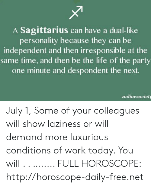 Life, Party, and Work: A Sagittarius can have a dual-like  personality because they can be  independent and then irresponsible at the  same time, and then be the life of the party  one minute and despondent the next.  zodiacsociet July 1, Some of your colleagues will show laziness or will demand more luxurious conditions of work today. You will  . . …..... FULL HOROSCOPE: http://horoscope-daily-free.net