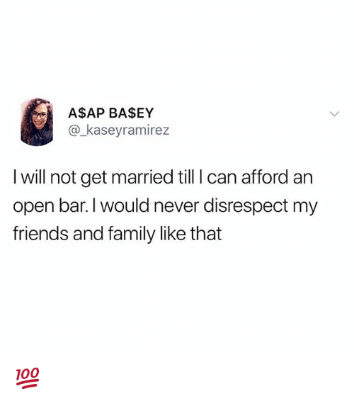 Family, Friends, and Memes: A$SAP BASEY  @kaseyramirez  I will not get married till I can afford an  open bar.I would never disrespect my  friends and family like that 💯