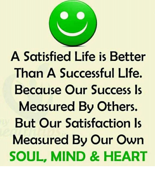 in life own satisfaction is better One possible argument is that people tend to misreport their own happiness, therefore the average guesses might be a correct indicator of true life satisfaction (and an incorrect indicator of reported life satisfaction) however, for this to be true, people would have to commonly misreport their own happiness while also assuming that others do.