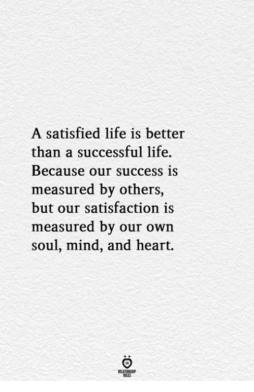 Life, Heart, and Mind: A satisfied life is better  than a successful life.  Because our success is  measured by others,  but our satisfaction is  measured by our own  soul, mind, and heart.  RELATIONGHP