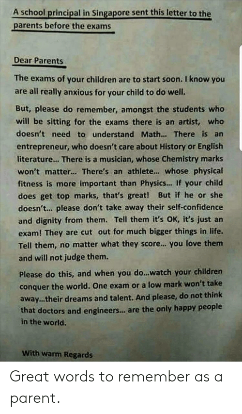 Children, Confidence, and Life: A school principal in Singapore sent this letter to the  parents before the exams  Dear Parents  The exams of your children are to start soon. I know you  are all really anxious for your child to do well.  But, please do remember, amongst the students who  will be sitting for the exams there is an  artist, who  doesn't need to understand Math... There is an  entrepreneur, who doesn't care about History or English  literature... There is a musician, whose Chemistry marks  won't matter... There's an athlete... whose physical  fitness is more important than Physics... If your child  does get top marks, that's great! But if he or she  doesn't... please don't take away their self-confidence  and dignity from them. Tell them it's OK, it's just an  exam! They are cut out for much bigger things in life.  Tell them, no matter what they score... you love them  and will not judge them.  Please do this, and when you do...watch your children  conquer the world. One exam or a low mark won't take  away...their dreams and talent. And please, do not think  that doctors and engineers... are the only happy people  in the world.  With warm Regards Great words to remember as a parent.
