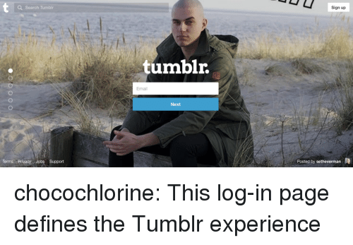 Tumblr, Blog, and Email: a Search Tumblr  Sign up  tumblr.  Email  Next  Terms Privacy Jobs Support  Posted by setheverman chocochlorine: This log-in page defines the Tumblr experience