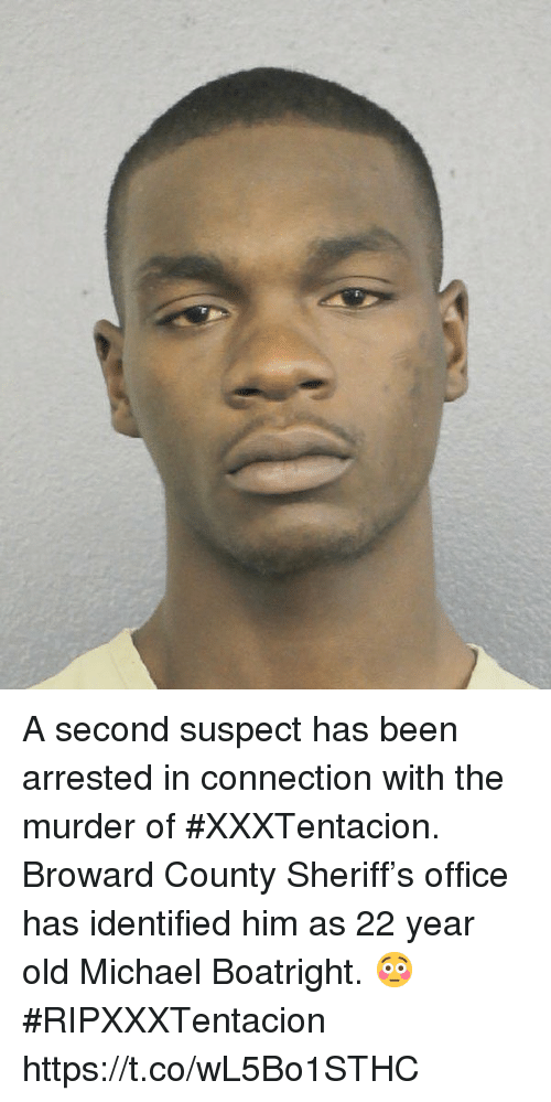 Michael, Office, and Old: A second suspect has been arrested in connection with the murder of #XXXTentacion. Broward County Sheriff's office has identified him as 22 year old Michael Boatright. 😳 #RIPXXXTentacion https://t.co/wL5Bo1STHC
