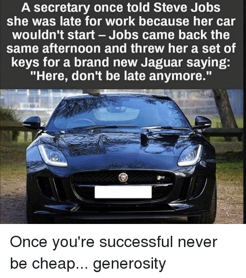 """Memes, Steve Jobs, and Work: A secretary once told Steve Jobs  she was late for work because her car  wouldn't start Jobs came back the  same afternoon and threw her a set of  keys for a brand new Jaguar saying:  """"Here, don't be late anymore."""" Once you're successful never be cheap... generosity"""