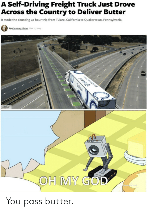 Driving, God, and Oh My God: A Self-Driving Freight Truck Just Drove  Across the Country to Deliver Butter  It made the daunting 41-hour trip from Tulare, California to Quakertown, Pennsylvania.  By Courtney Linder Dec n, 2019  Jplsa  PLUSAI  OH MY GOD You pass butter.