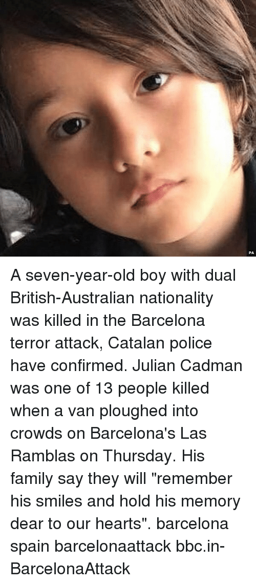 """Barcelona, Family, and Memes: A seven-year-old boy with dual British-Australian nationality was killed in the Barcelona terror attack, Catalan police have confirmed. Julian Cadman was one of 13 people killed when a van ploughed into crowds on Barcelona's Las Ramblas on Thursday. His family say they will """"remember his smiles and hold his memory dear to our hearts"""". barcelona spain barcelonaattack bbc.in-BarcelonaAttack"""