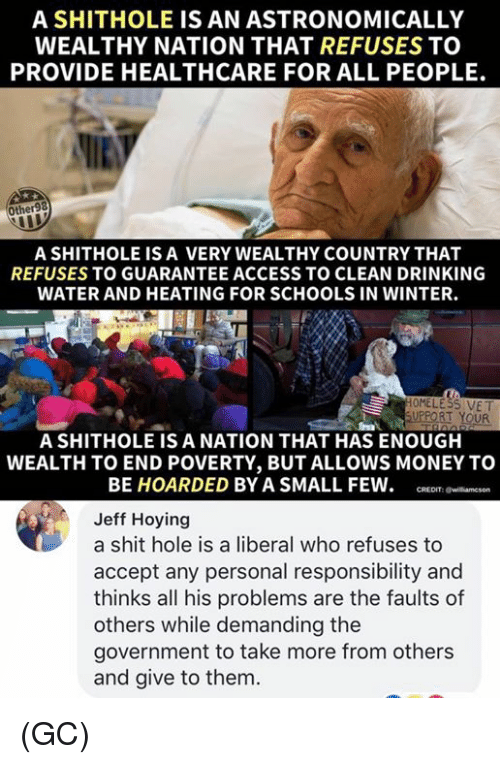 Drinking, Memes, and Money: A SHITHOLE IS AN ASTRONOMICALLY  WEALTHY NATION THAT REFUSES TO  PROVIDE HEALTHCARE FOR ALL PEOPLE.  Other98  A SHITHOLE IS A VERY WEALTHY COUNTRY THAT  REFUSES TO GUARANTEE ACCESS TO CLEAN DRINKING  WATER AND HEATING FOR SCHOOLS IN WINTER.  RT YOUR  A SHITHOLE IS A NATION THAT HAS ENOUGH  WEALTH TO END POVERTY, BUT ALLOWS MONEY TO  BE HOARDED BY A SMALL FEW. R anesn  Jeff Hoying  a shit hole is a liberal who refuses to  accept any personal responsibility and  thinks all his problems are the faults of  others while demanding the  government to take more from others  and give to them. (GC)