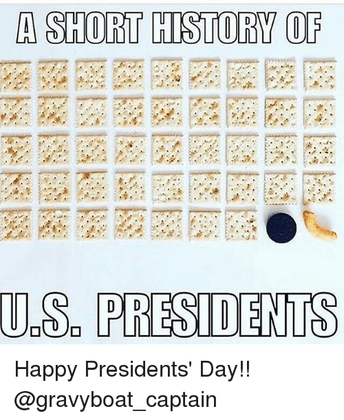 Memes, Happy, and History: A SHORT HISTORY OF  U.S. PRESIDENTS Happy Presidents' Day!! @gravyboat_captain