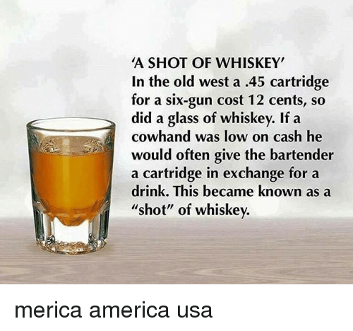 "America, Memes, and Old: A SHOT OF WHISKEY  In the old west a .45 cartridge  for a six-gun cost 12 cents, so  did a glass of whiskey. If a  cowhand was low on cash he  would often give the bartender  a cartridge in exchange for a  drink. This became known as a  shot"" of whiskev. merica america usa"