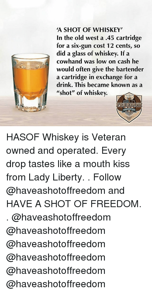 "Memes, Kiss, and Old: A SHOT OF WHISKEY  In the old west a .45 cartridge  for a six-gun cost 12 cents, so  did a glass of whiskey. If a  cowhand was low on cash he  would often give the bartender  a cartridge in exchange for a  drink. This became known as a  ""shot"" of whiskey.  WHISKEY co HASOF Whiskey is Veteran owned and operated. Every drop tastes like a mouth kiss from Lady Liberty. . Follow @haveashotoffreedom and HAVE A SHOT OF FREEDOM. . @haveashotoffreedom @haveashotoffreedom @haveashotoffreedom @haveashotoffreedom @haveashotoffreedom @haveashotoffreedom"