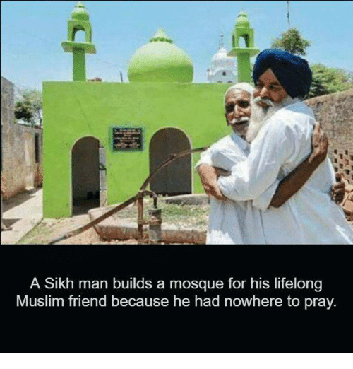 Memes, Muslim, and Sikh: A Sikh man builds a mosque for his lifelong  Muslim friend because he had nowhere to pray.