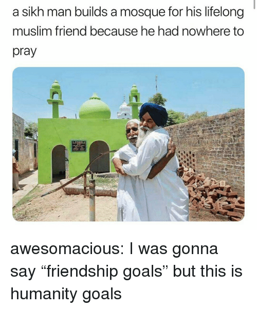 """Goals, Muslim, and Tumblr: a sikh man builds a mosque for his lifelong  muslim friend because he had nowhere to  pray awesomacious:  I was gonna say """"friendship goals"""" but this is humanity goals"""