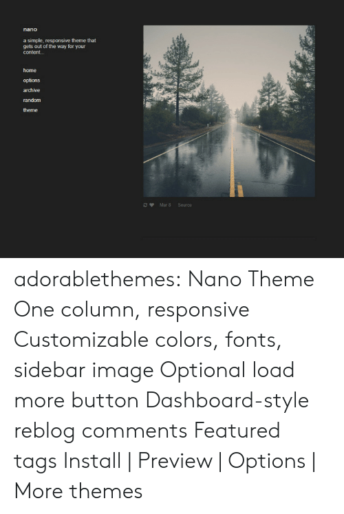 Target, Tumblr, and Blog: a simple, responsive theme that  gets out of the way for your  content...  home  options  archive  random  theme  Mar 8 Source adorablethemes: Nano Theme One column, responsive Customizable colors, fonts, sidebar image Optional load more button Dashboard-style reblog comments Featured tags Install | Preview | Options | More themes