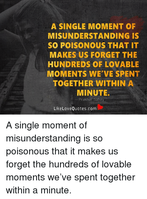 A Single Moment Of Misunderstanding Is So Poisonous That It Makes Us