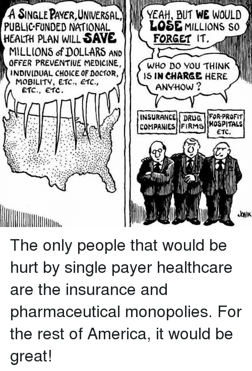 America, Doctor, and Memes: A SINGLE PAYER UNIVERSAL  YEAH, BUT WE WOULD  LOSEMILLIONS so f  PUBLICFUNDED NATIONAL  HEALH pLAN WILL SAVE  FORGET IT  MILLION$ of DOLLARS AND  OFFER PREVENTIVE MEDICINE,  WHO DO YOU THINK  INDIVIDUAL CHOICE OF DOCTOR,  M IS IN CHARGE HERE  MOBILITY, ETC., ETC.,  ANYHow  ETC., ETC.  INSURANCE DRUG f FOR PROFIT  COMPANIES FIRMS  HOSPITALS  ETC. The only people that would be hurt by single payer healthcare are the insurance and pharmaceutical monopolies.  For the rest of America, it would be great!