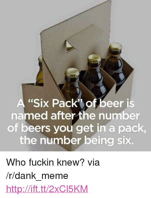 """Beer, Dank, and Meme: A """"Six Pack"""" of beer is  named after the number  of beers you get in a pack  the number being six. <p>Who fuckin knew? via /r/dank_meme <a href=""""http://ift.tt/2xCl5KM"""">http://ift.tt/2xCl5KM</a></p>"""