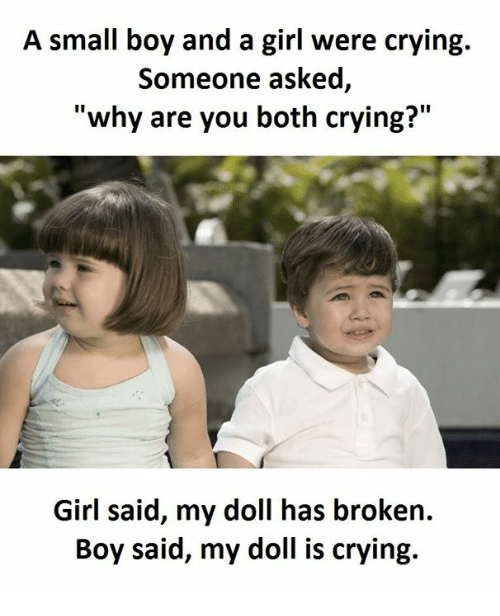"Crying, Girl, and Boy: A small boy and a girl were crying.  Someone asked  ""why are you both crying?""  Girl said, my doll has broken.  Boy said, my doll is crying."