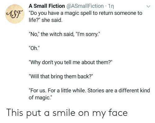 "Life, Sorry, and Magic: A Small Fiction @ASmallFiction 1n  ""Do you have a magic spell to return someone to  life?"" she said.  AST  ""No,"" the witch said, ""I'm sorry.""  ""Oh.""  ""Why don't you tell me about them?""  ""Will that bring them back?""  ""For us. For a little while. Stories are a different kind  of magic.  II This put a smile on my face"