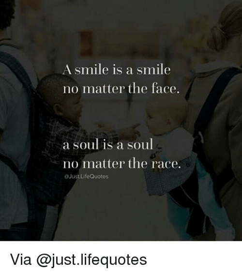 A Smile Is A Smile No Matter The Face A Soul Is A Soul No Matter The